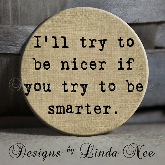"Botton ""I'll try to be nicer if you try to be smarter"""